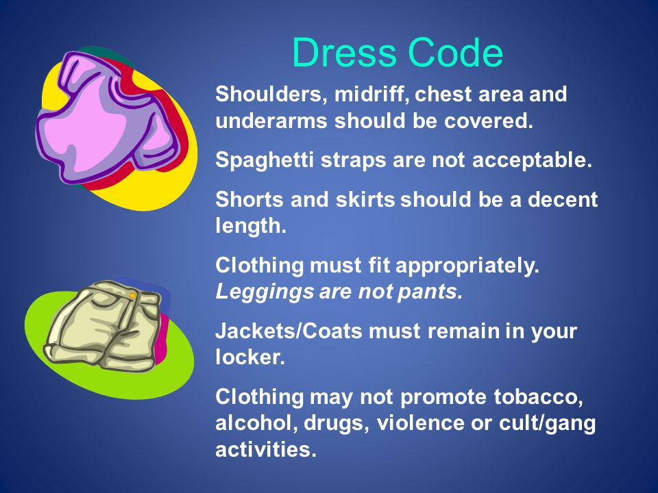 Dress Code Shoulders, midriff, chest area and underarms should be covered. Spaghetti straps are not acceptable.