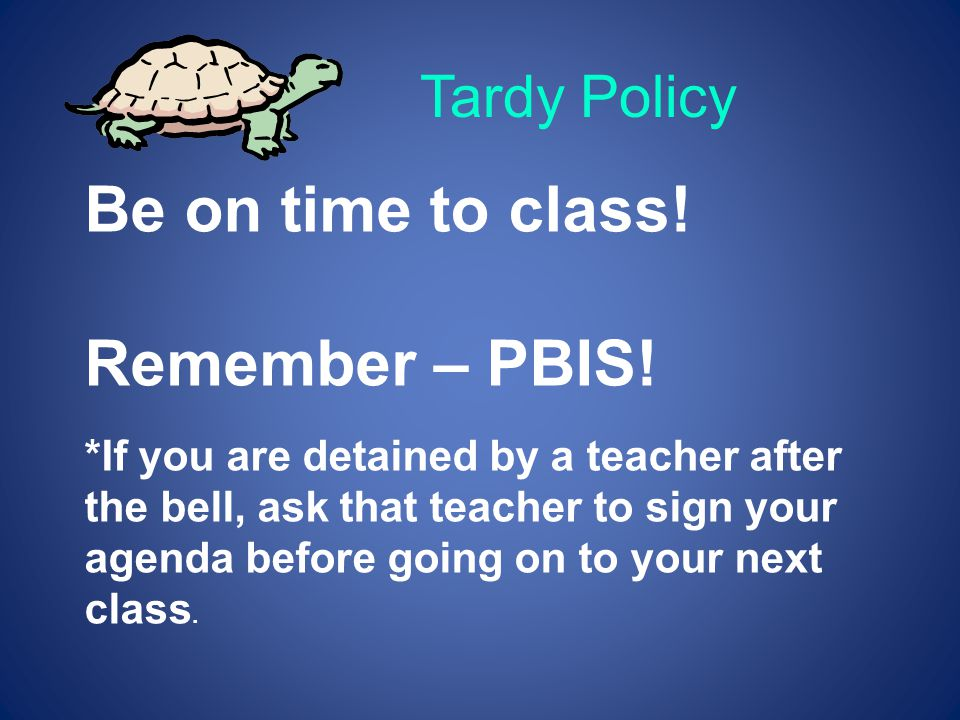 Be on time to class! Remember – PBIS! Tardy Policy