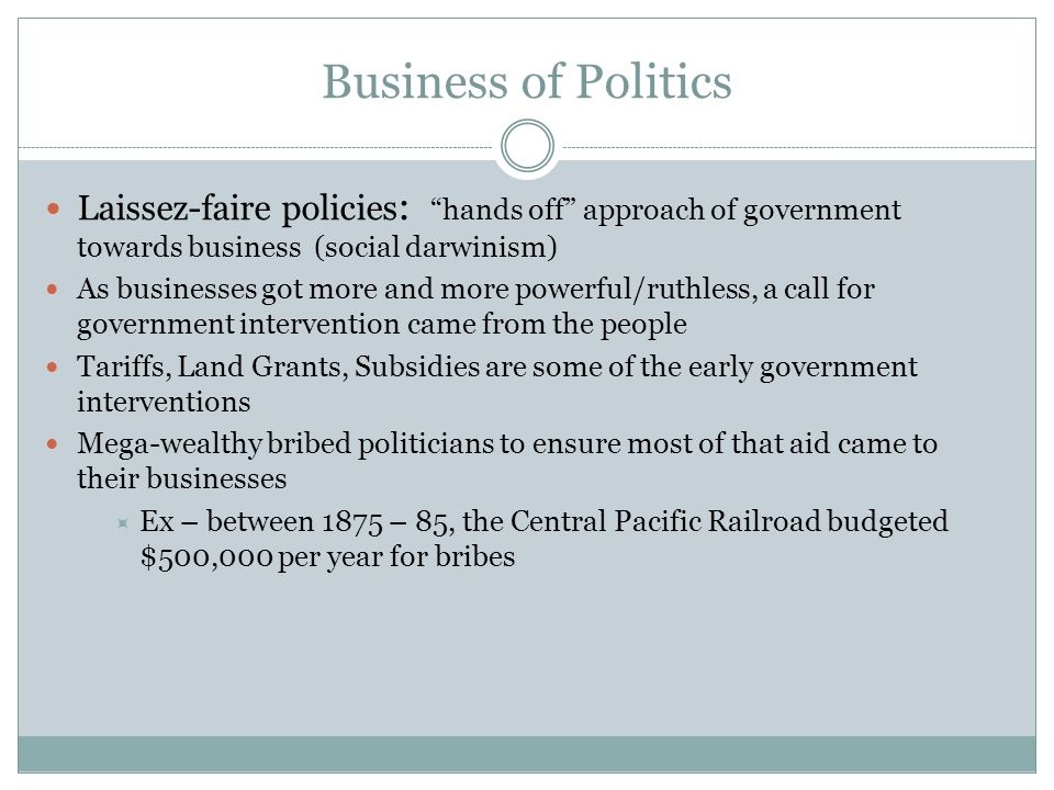 Business of Politics Laissez-faire policies: hands off approach of government towards business (social darwinism)