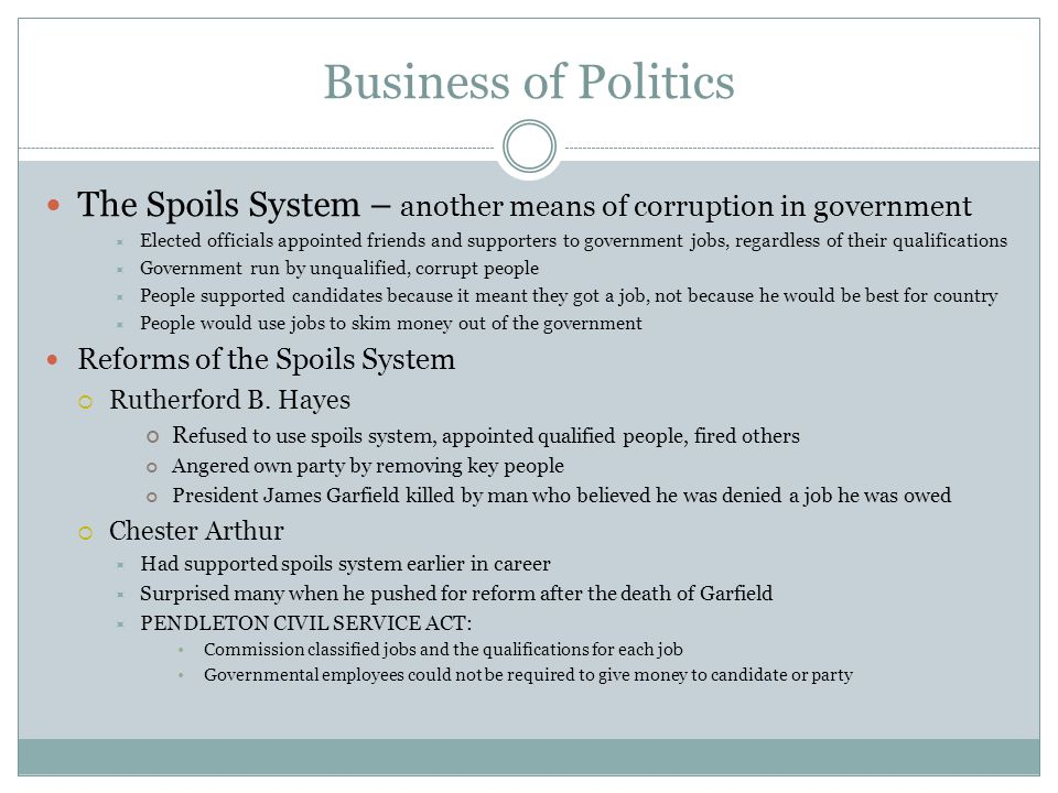 Business of Politics The Spoils System – another means of corruption in government.