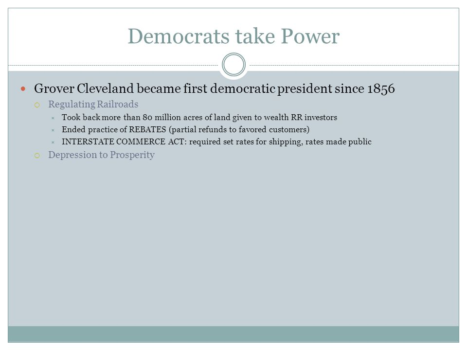 Democrats take Power Grover Cleveland became first democratic president since 1856. Regulating Railroads.