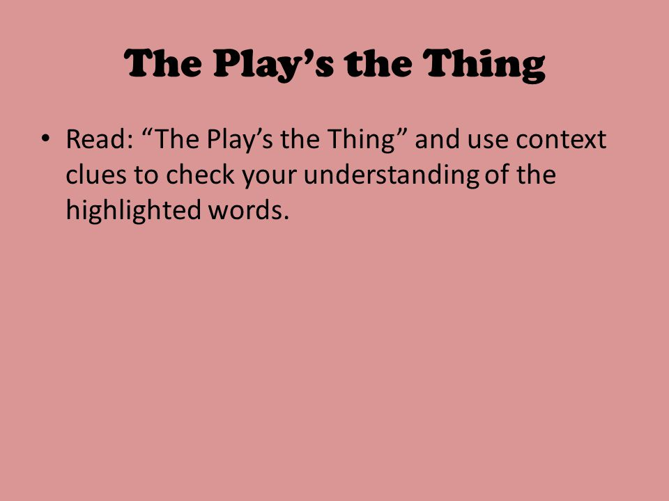 The Play's the Thing Read: The Play's the Thing and use context clues to check your understanding of the highlighted words.