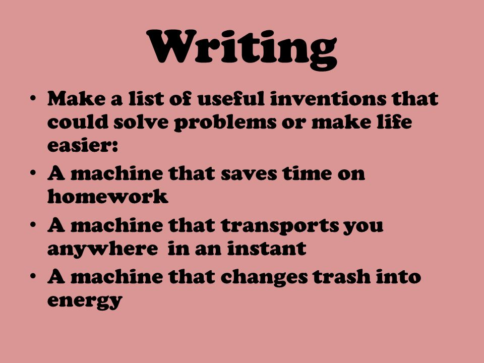 Writing Make a list of useful inventions that could solve problems or make life easier: A machine that saves time on homework.