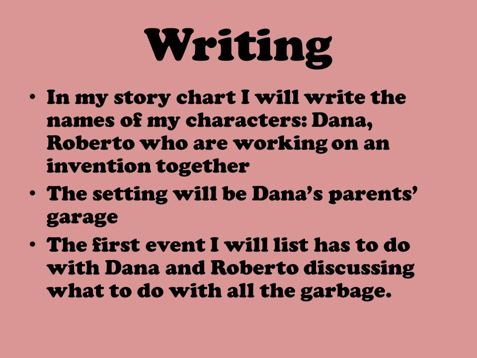 Writing In my story chart I will write the names of my characters: Dana, Roberto who are working on an invention together.
