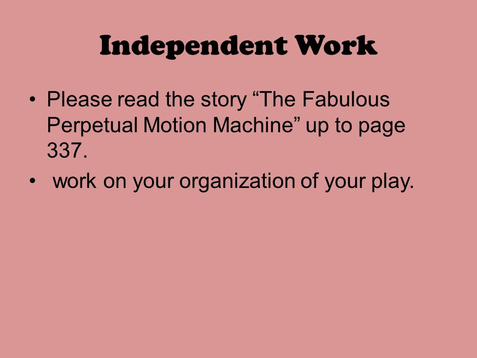 Independent Work Please read the story The Fabulous Perpetual Motion Machine up to page 337.