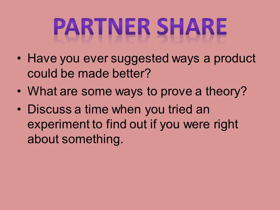 Partner Share Have you ever suggested ways a product could be made better What are some ways to prove a theory