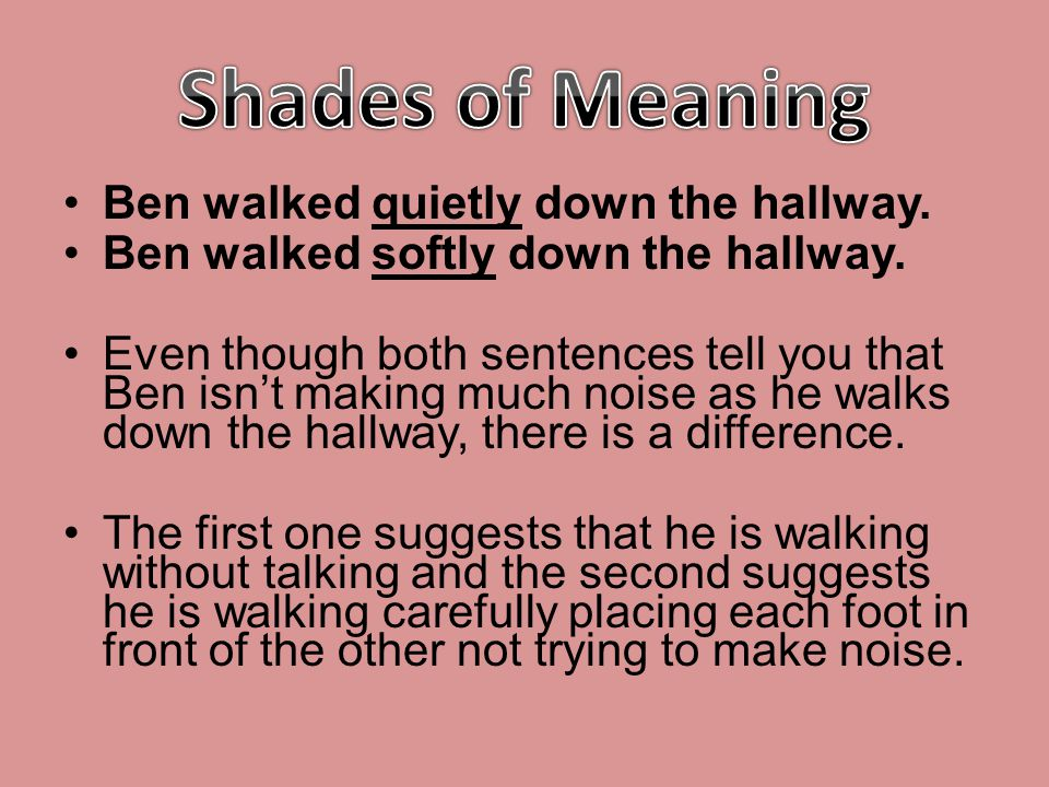Shades of Meaning Ben walked quietly down the hallway.