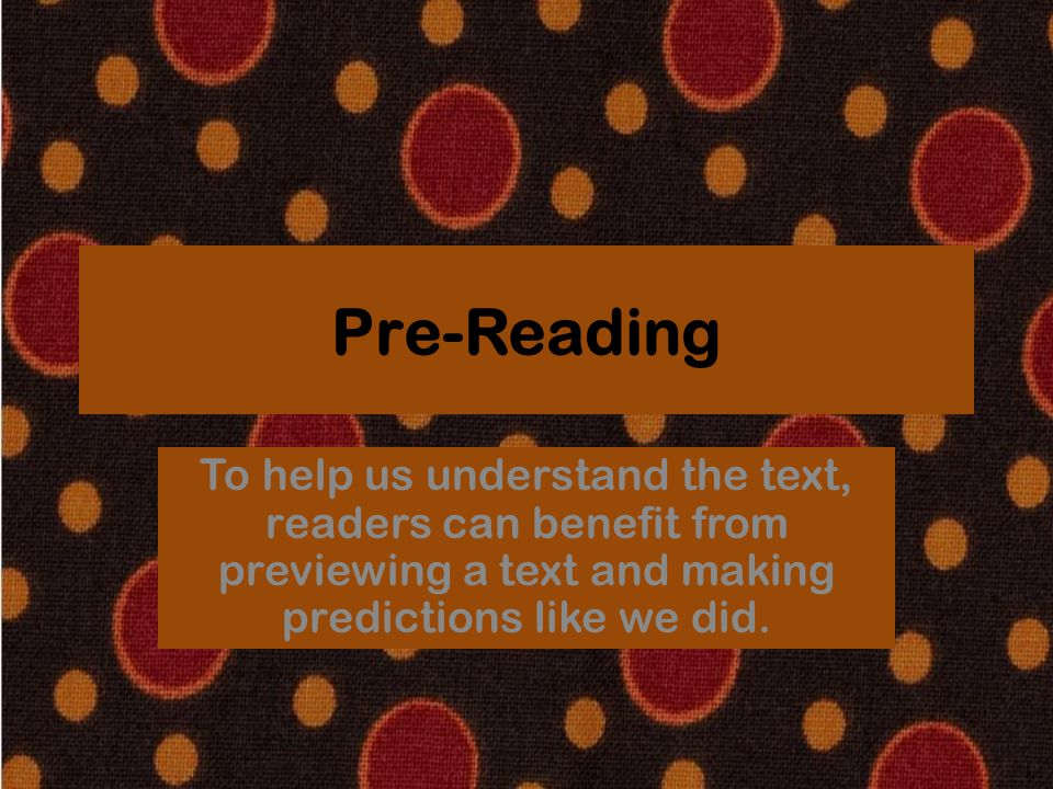 Pre-Reading To help us understand the text, readers can benefit from previewing a text and making predictions like we did.