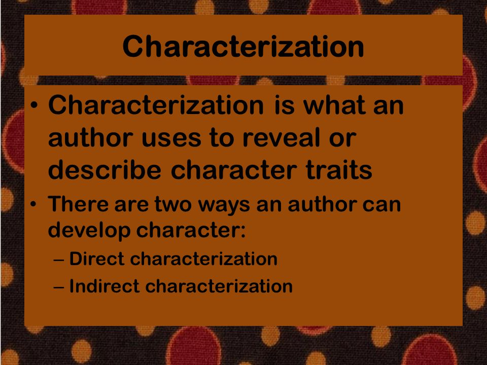 Characterization Characterization is what an author uses to reveal or describe character traits. There are two ways an author can develop character: