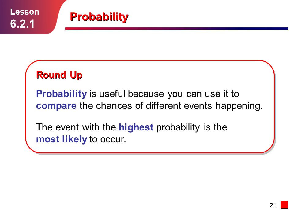 Lesson 6.2.1. Probability. Round Up. Probability is useful because you can use it to compare the chances of different events happening.