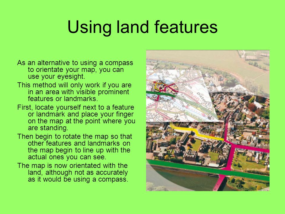 Using land features As an alternative to using a compass to orientate your map, you can use your eyesight.