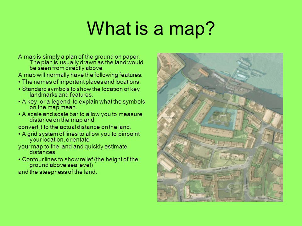 What is a map A map is simply a plan of the ground on paper. The plan is usually drawn as the land would be seen from directly above.