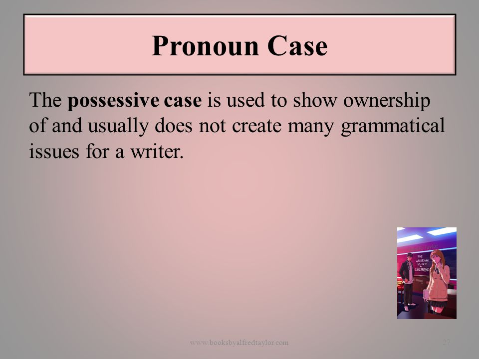 Pronoun Case The possessive case is used to show ownership of and usually does not create many grammatical issues for a writer.