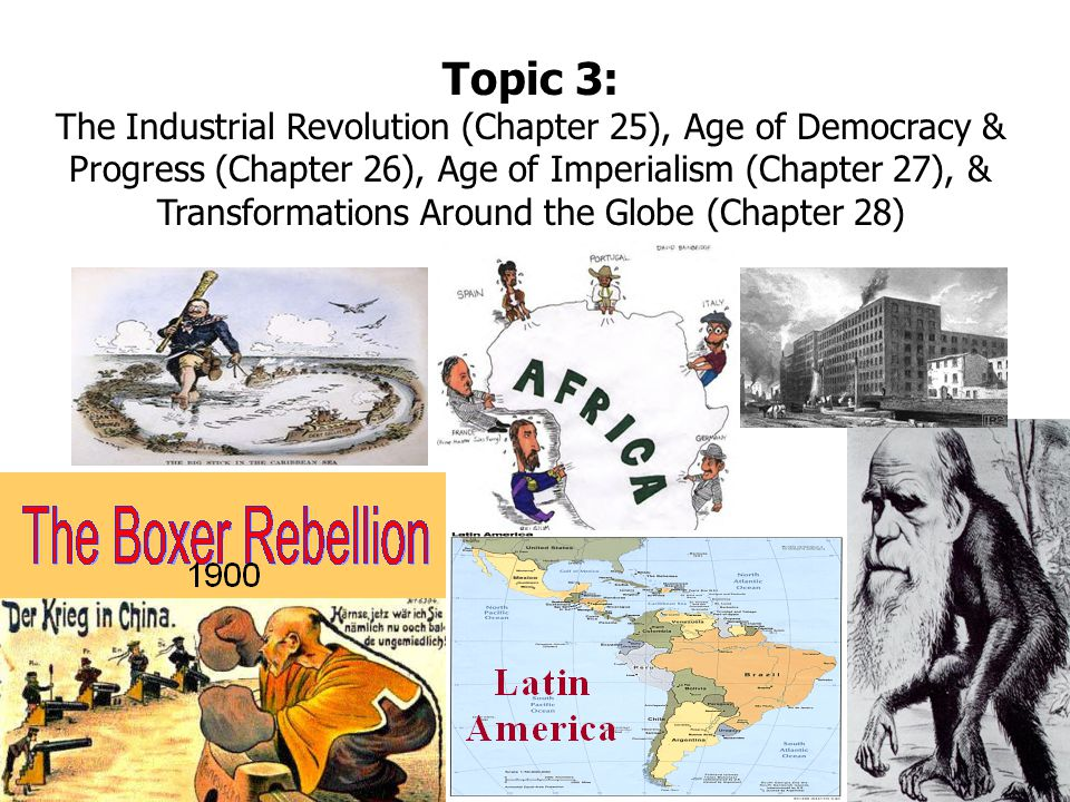 Topic 3: The Industrial Revolution (Chapter 25), Age of Democracy & Progress (Chapter 26), Age of Imperialism (Chapter 27), & Transformations Around the Globe (Chapter 28)