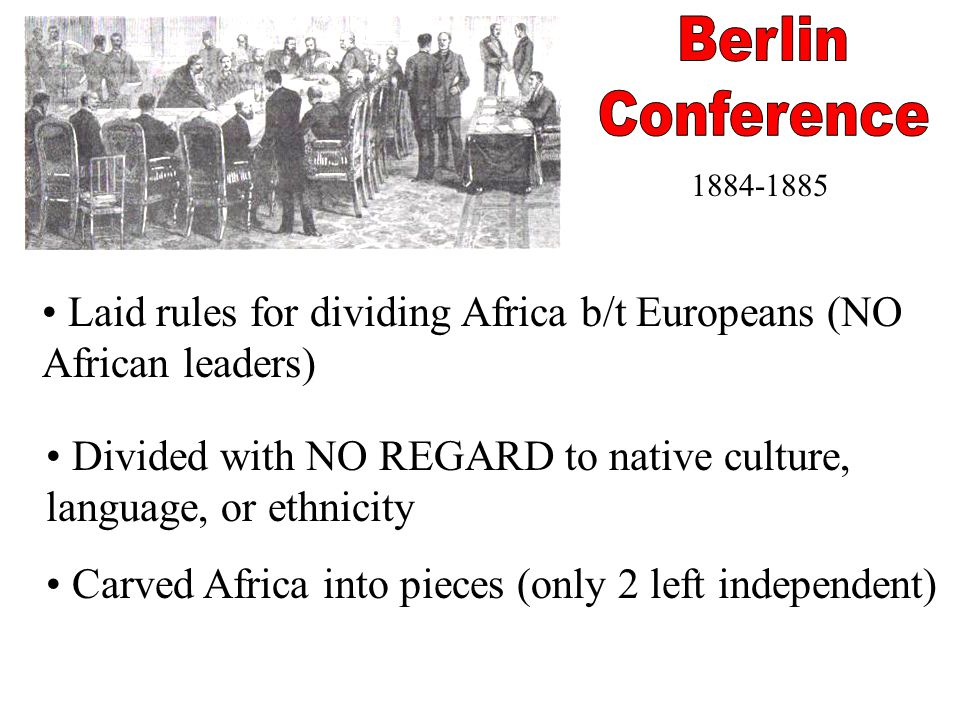 Berlin Conference. 1884-1885. Laid rules for dividing Africa b/t Europeans (NO African leaders)