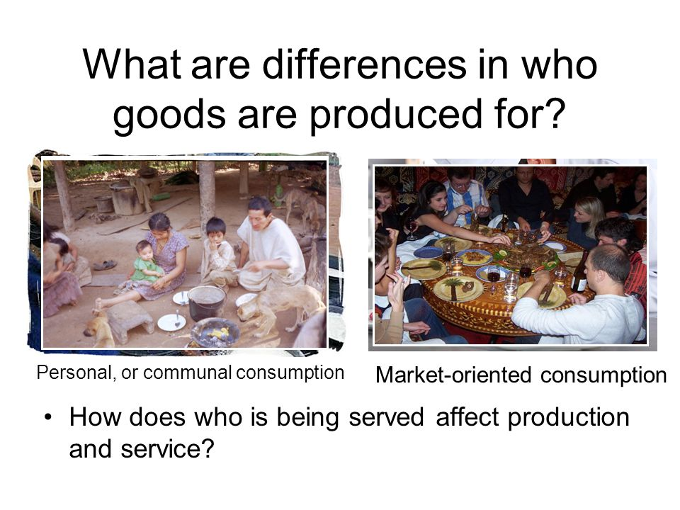 What are differences in who goods are produced for