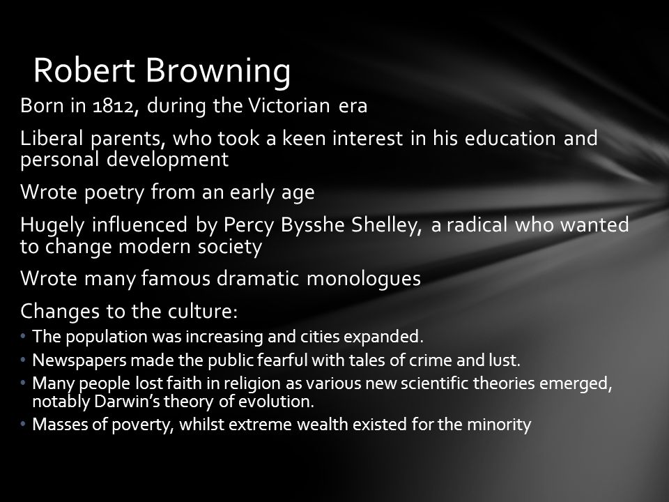 Robert Browning Born in 1812, during the Victorian era