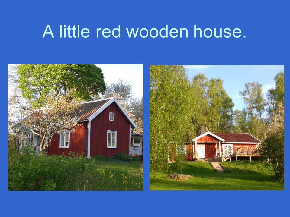 A little red wooden house.