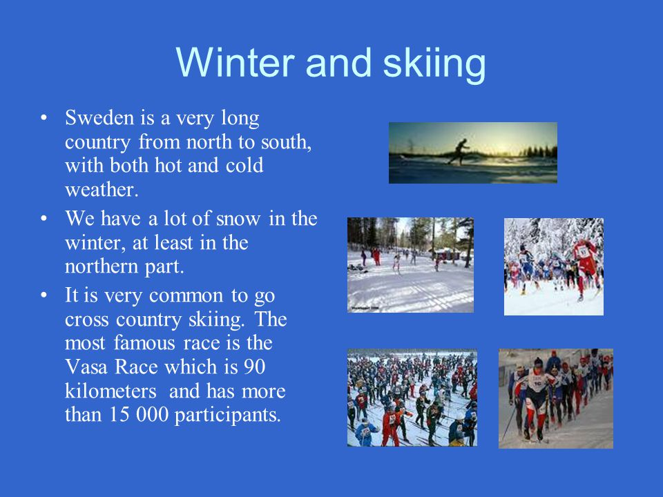 Winter and skiing Sweden is a very long country from north to south, with both hot and cold weather.