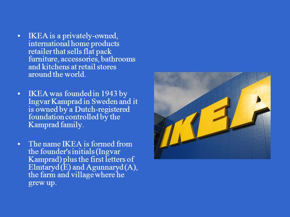 IKEA is a privately-owned, international home products retailer that sells flat pack furniture, accessories, bathrooms and kitchens at retail stores around the world.