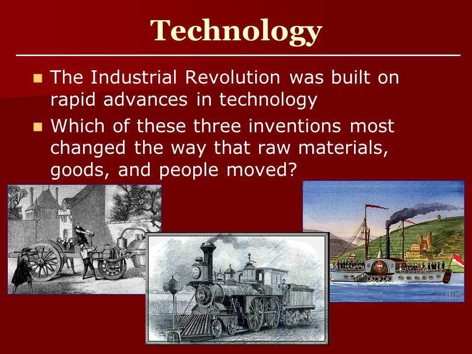 Technology The Industrial Revolution was built on rapid advances in technology.