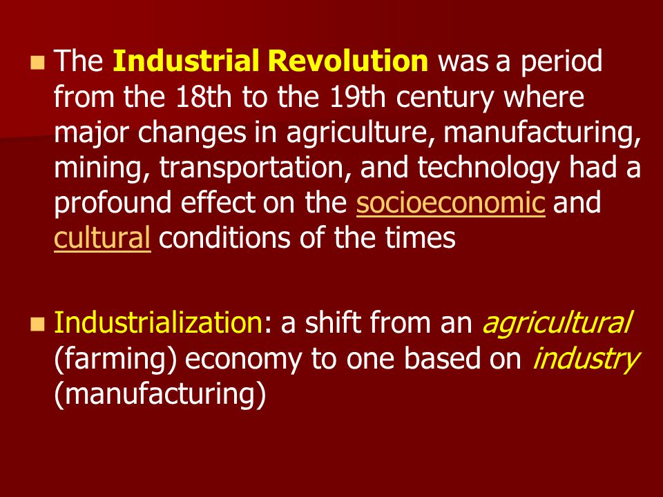 The Industrial Revolution was a period from the 18th to the 19th century where major changes in agriculture, manufacturing, mining, transportation, and technology had a profound effect on the socioeconomic and cultural conditions of the times