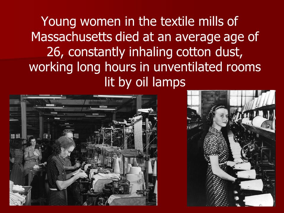 Young women in the textile mills of Massachusetts died at an average age of 26, constantly inhaling cotton dust, working long hours in unventilated rooms lit by oil lamps