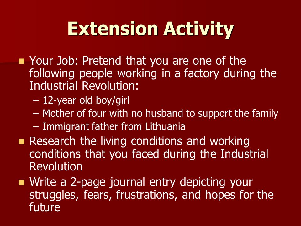 Extension Activity Your Job: Pretend that you are one of the following people working in a factory during the Industrial Revolution: