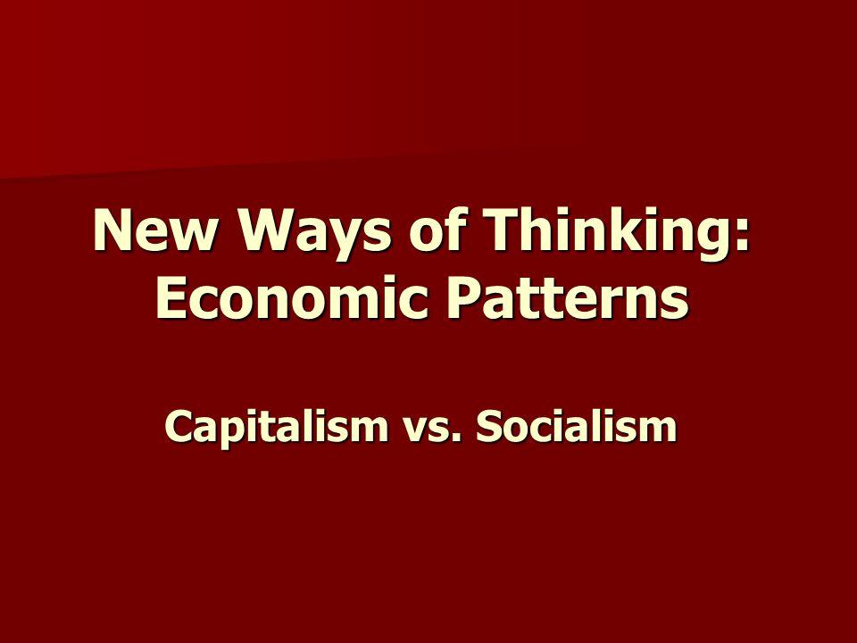 New Ways of Thinking: Economic Patterns Capitalism vs. Socialism