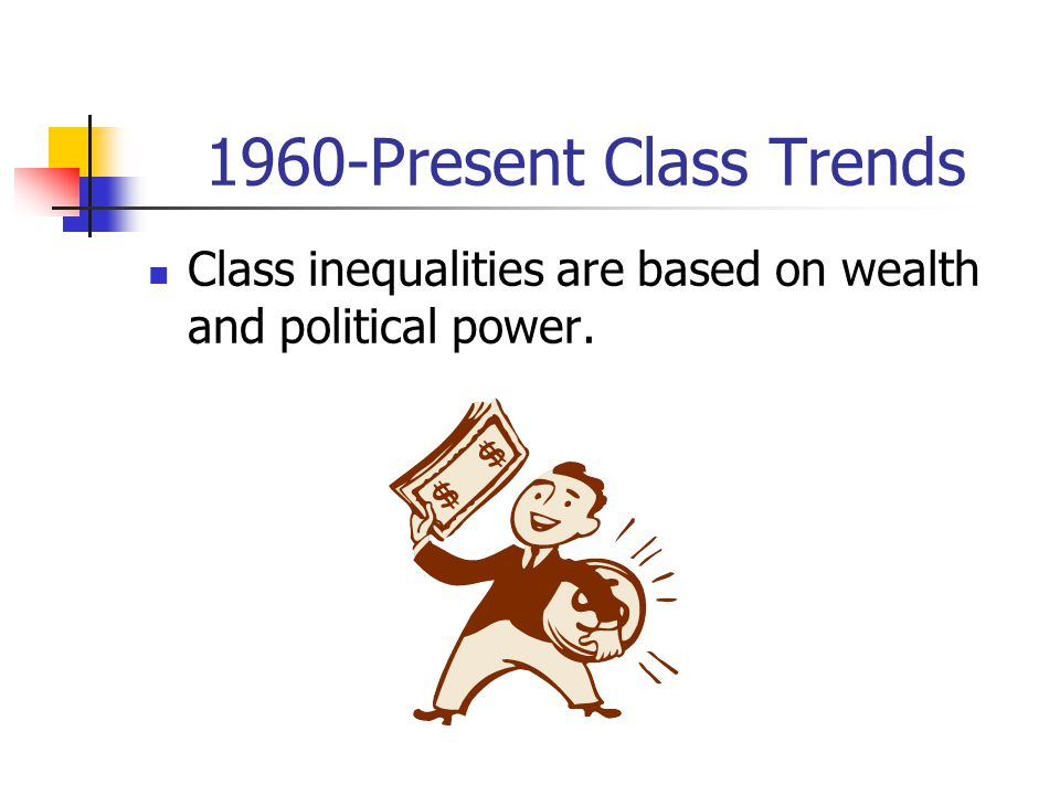 1960-Present Class Trends Class inequalities are based on wealth and political power.