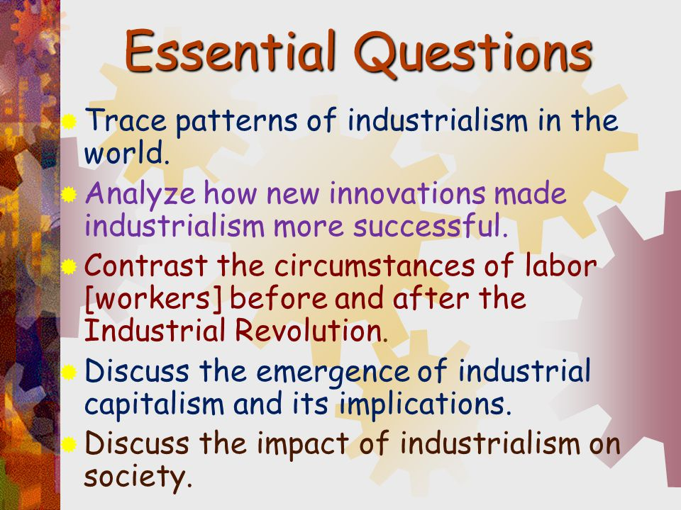 Essential Questions Trace patterns of industrialism in the world.