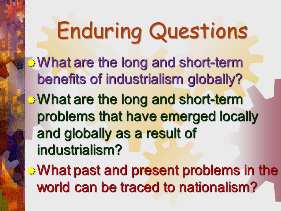 Enduring Questions What are the long and short-term benefits of industrialism globally