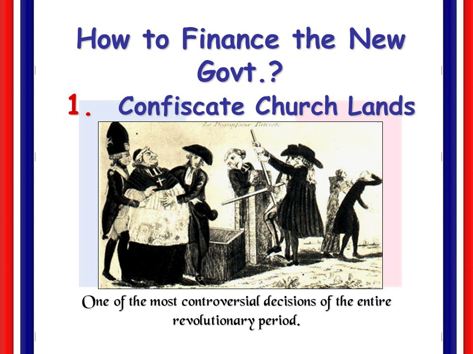 How to Finance the New Govt. 1. Confiscate Church Lands (1790)