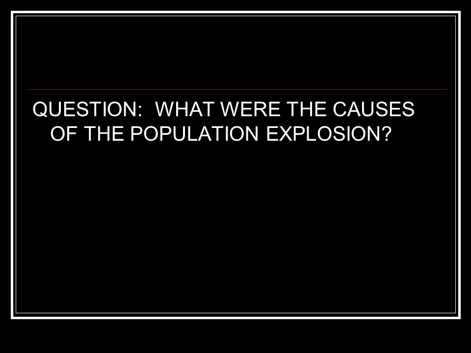 QUESTION: WHAT WERE THE CAUSES OF THE POPULATION EXPLOSION