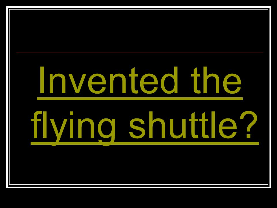 Invented the flying shuttle