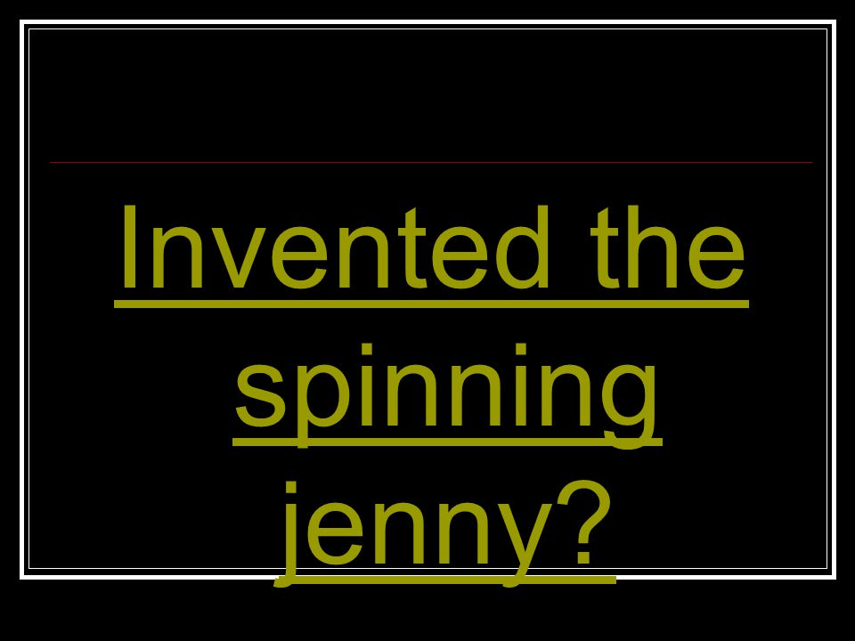 Invented the spinning jenny