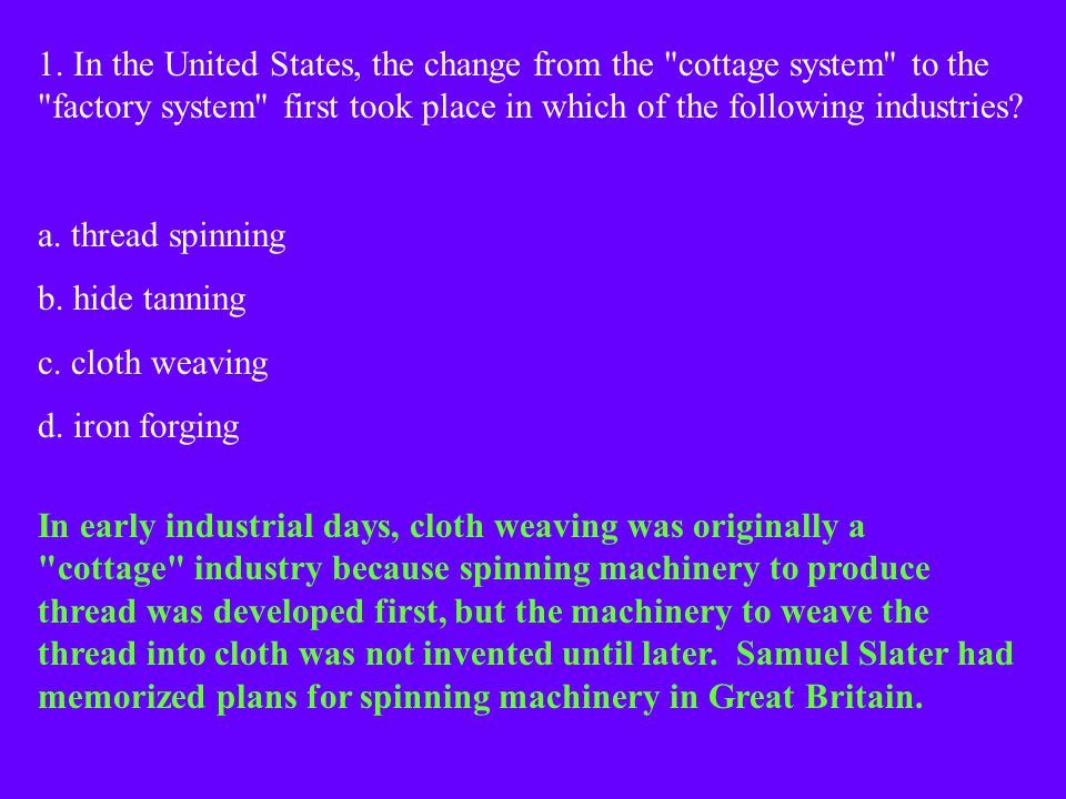 1. In the United States, the change from the cottage system to the factory system first took place in which of the following industries