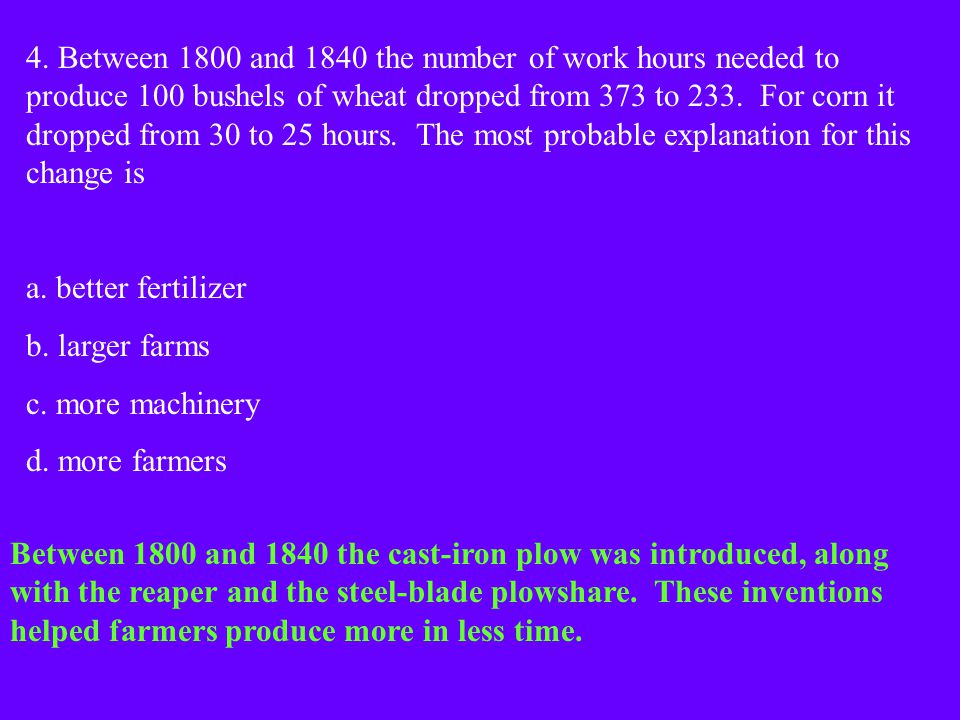 4. Between 1800 and 1840 the number of work hours needed to produce 100 bushels of wheat dropped from 373 to 233. For corn it dropped from 30 to 25 hours. The most probable explanation for this change is