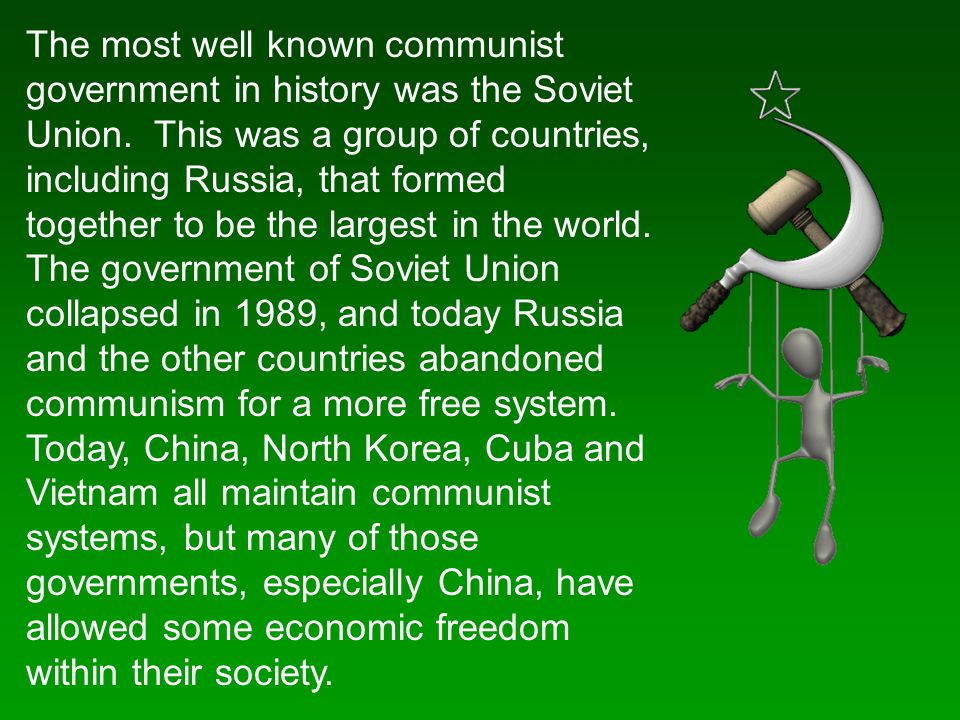 The most well known communist government in history was the Soviet Union. This was a group of countries, including Russia, that formed together to be the largest in the world. The government of Soviet Union collapsed in 1989, and today Russia and the other countries abandoned communism for a more free system. Today, China, North Korea, Cuba and Vietnam all maintain communist systems, but many of those governments, especially China, have allowed some economic freedom within their society.