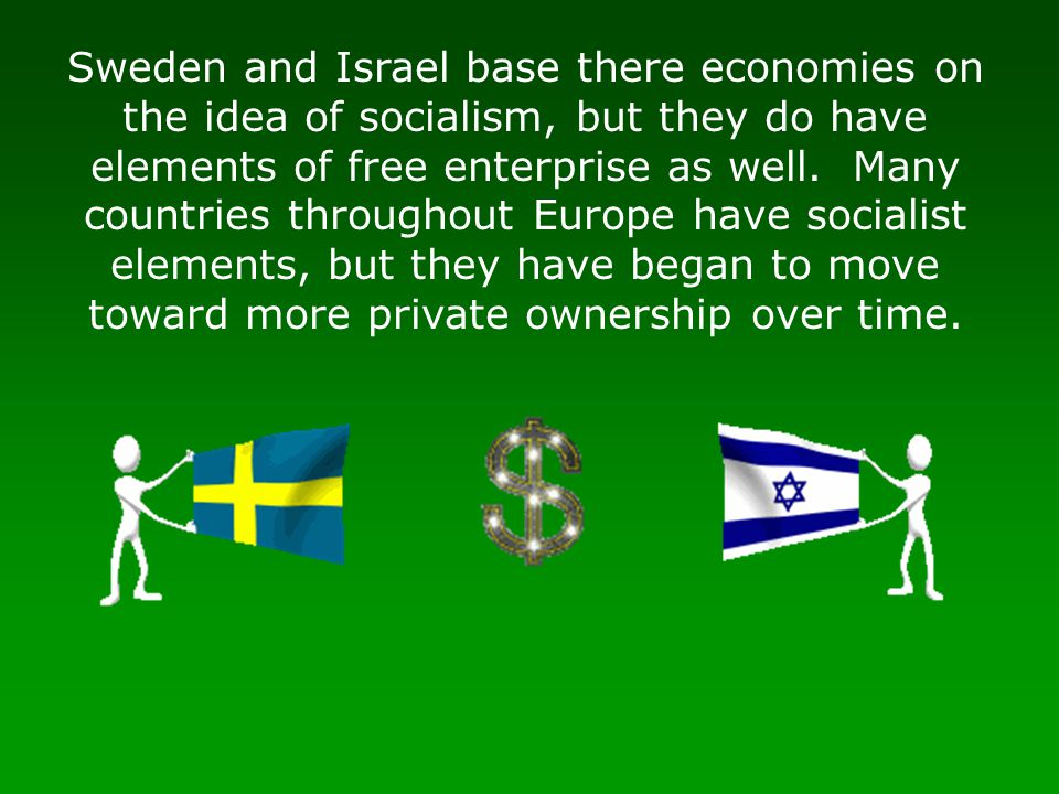Sweden and Israel base there economies on the idea of socialism, but they do have elements of free enterprise as well. Many countries throughout Europe have socialist elements, but they have began to move toward more private ownership over time.
