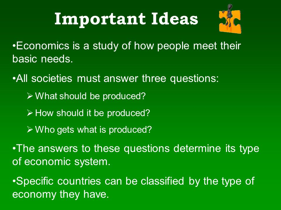 Important Ideas Economics is a study of how people meet their basic needs. All societies must answer three questions: