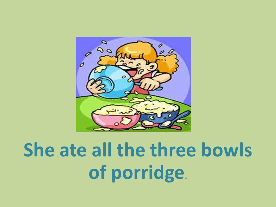 She ate all the three bowls of porridge.