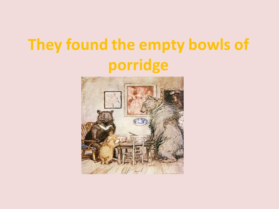 They found the empty bowls of porridge