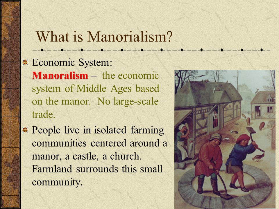 What is Manorialism Economic System: Manoralism – the economic system of Middle Ages based on the manor. No large-scale trade.