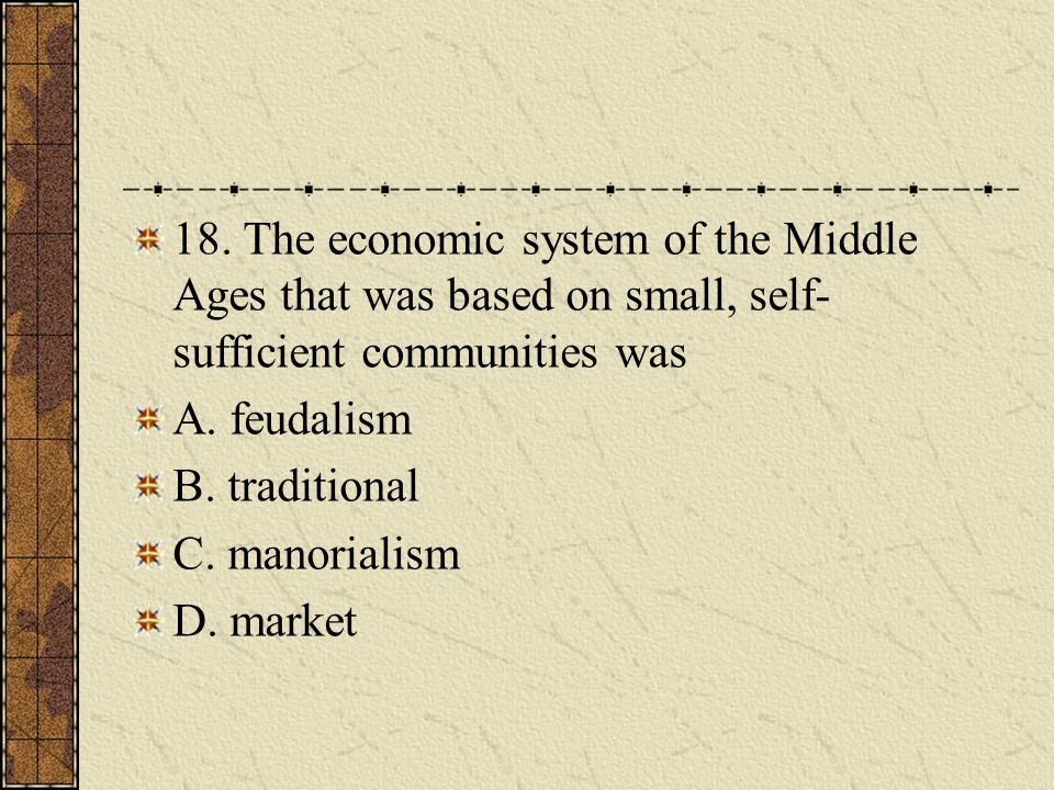 18. The economic system of the Middle Ages that was based on small, self-sufficient communities was