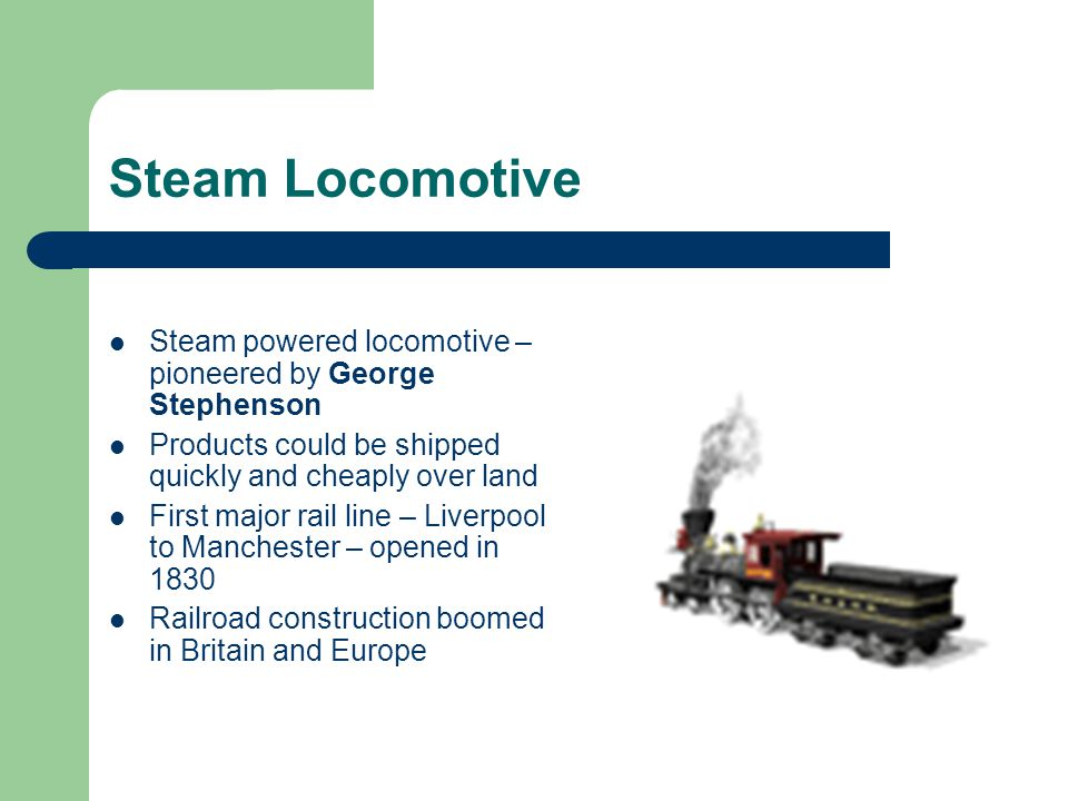 Steam Locomotive Steam powered locomotive – pioneered by George Stephenson. Products could be shipped quickly and cheaply over land.