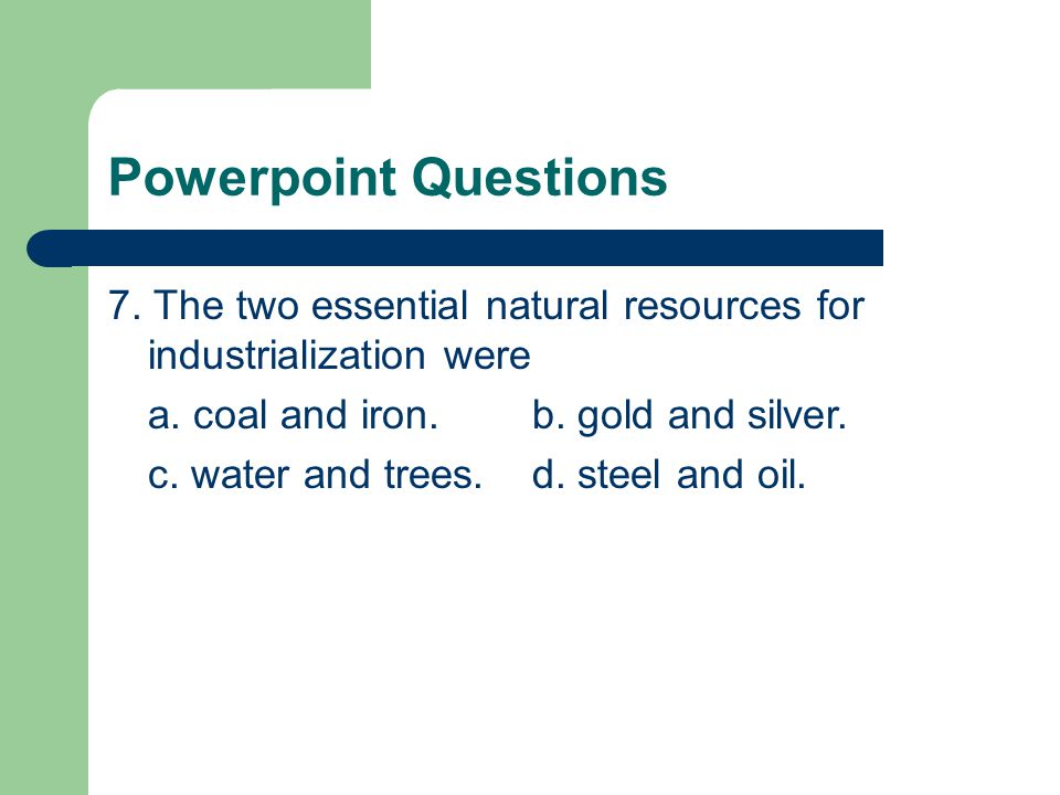 Powerpoint Questions 7. The two essential natural resources for industrialization were. a. coal and iron. b. gold and silver.