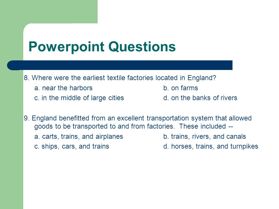 Powerpoint Questions 8. Where were the earliest textile factories located in England a. near the harbors b. on farms.
