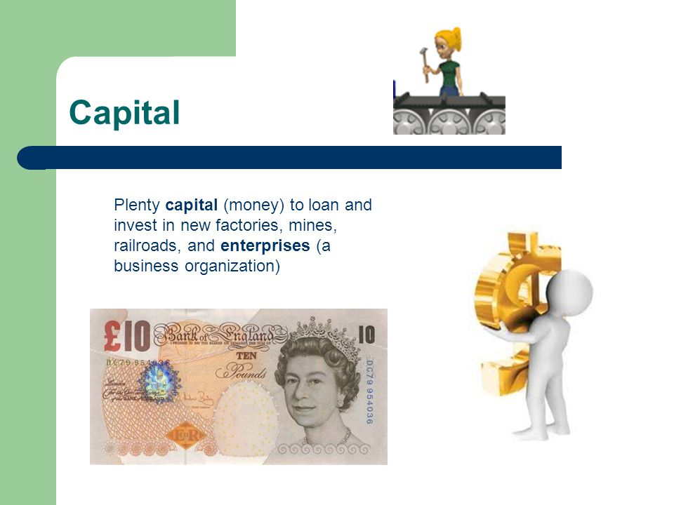 Capital Plenty capital (money) to loan and invest in new factories, mines, railroads, and enterprises (a business organization)