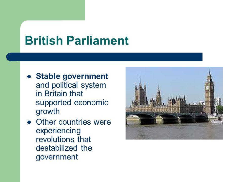 British Parliament Stable government and political system in Britain that supported economic growth.